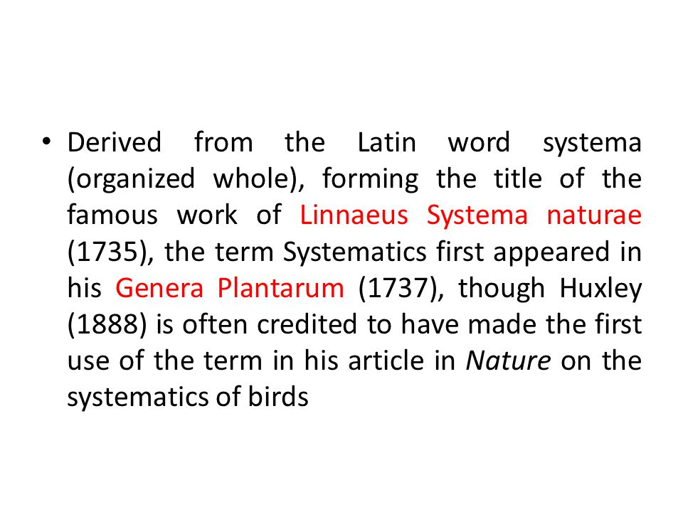 Derived from the Latin word systema (organized whole), forming the title of the famous work of Linnaeus Systema naturae (1735), the term Systematics first appeared in his Genera Plantarum (1737), though Huxley (1888) is often credited to have made the first use of the term in his article in Nature on the systematics of birds