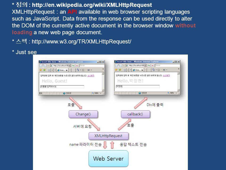 * 정의 : http://en.wikipedia.org/wiki/XMLHttpRequest XMLHttpRequest : an API available in web browser scripting languages such as JavaScript. Data from