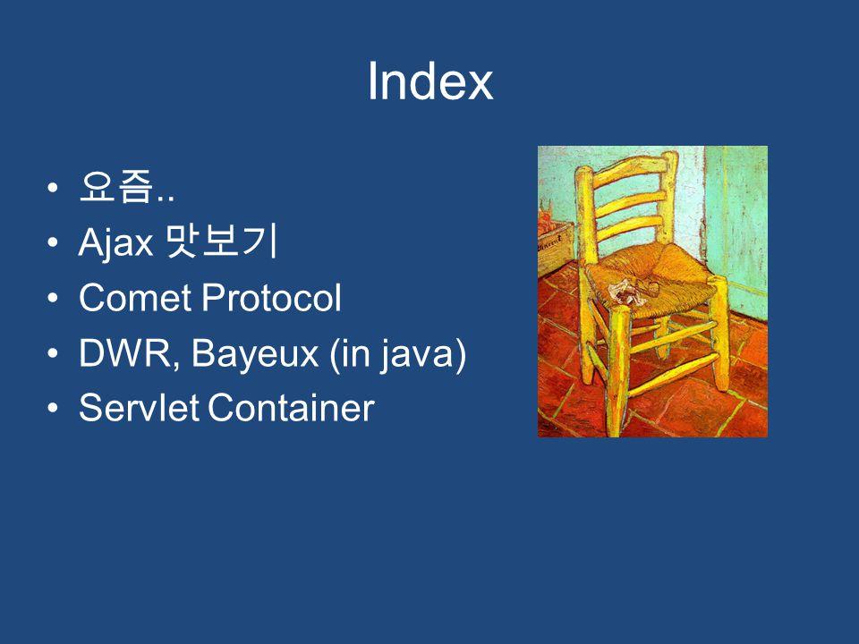 Index 요즘.. Ajax 맛보기 Comet Protocol DWR, Bayeux (in java) Servlet Container