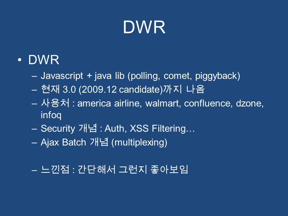 DWR –Javascript + java lib (polling, comet, piggyback) – 현재 3.0 (2009.12 candidate) 까지 나옴 – 사용처 : america airline, walmart, confluence, dzone, infoq –