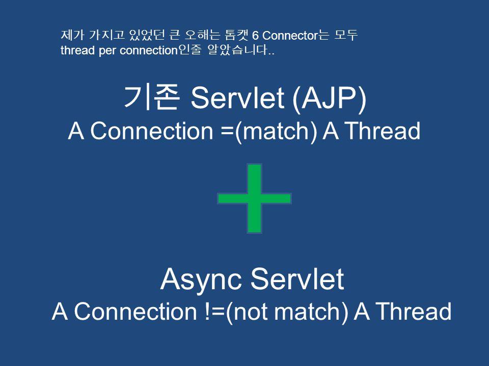 기존 Servlet (AJP) A Connection =(match) A Thread Async Servlet A Connection !=(not match) A Thread 제가 가지고 있었던 큰 오해는 톰캣 6 Connector 는 모두 thread per conn