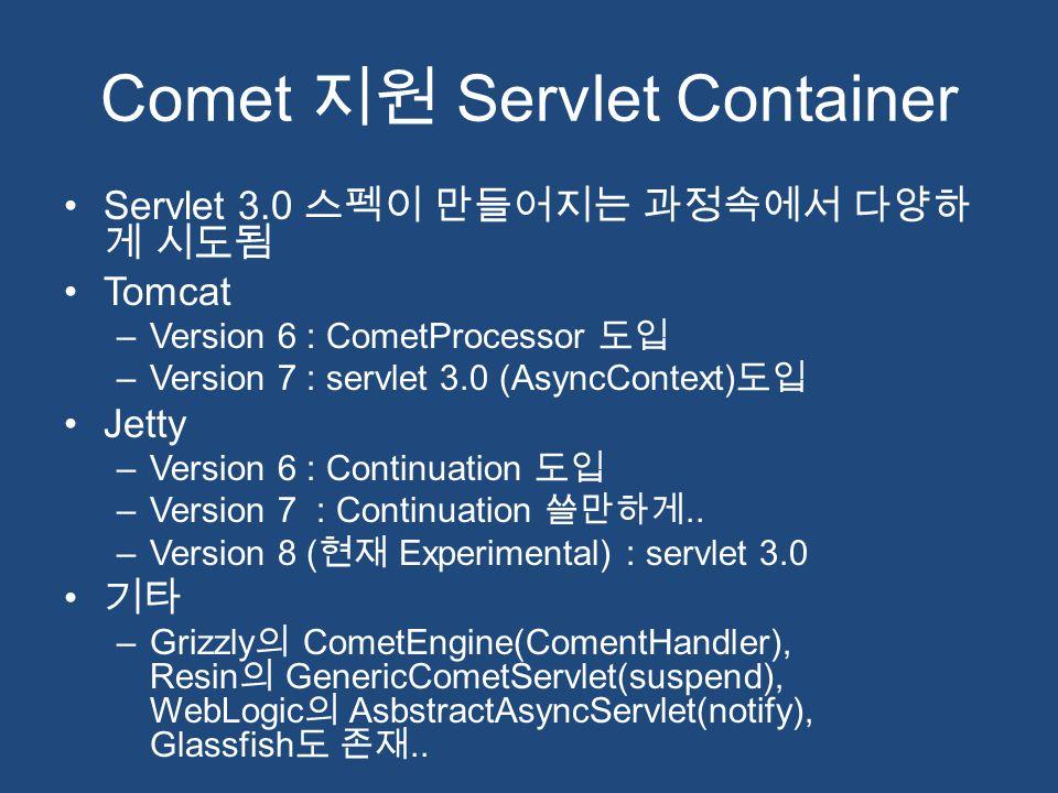 Comet 지원 Servlet Container Servlet 3.0 스펙이 만들어지는 과정속에서 다양하 게 시도됨 Tomcat –Version 6 : CometProcessor 도입 –Version 7 : servlet 3.0 (AsyncContext) 도입 Jett