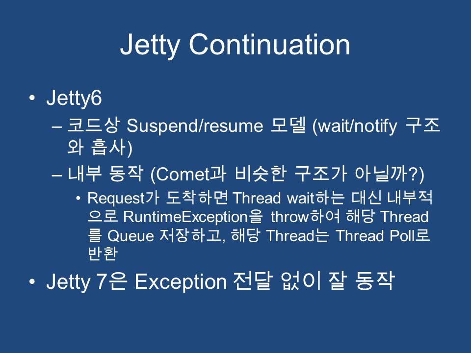 Jetty Continuation Jetty6 – 코드상 Suspend/resume 모델 (wait/notify 구조 와 흡사 ) – 내부 동작 (Comet 과 비슷한 구조가 아닐까 ?) Request 가 도착하면 Thread wait 하는 대신 내부적 으로 Runti