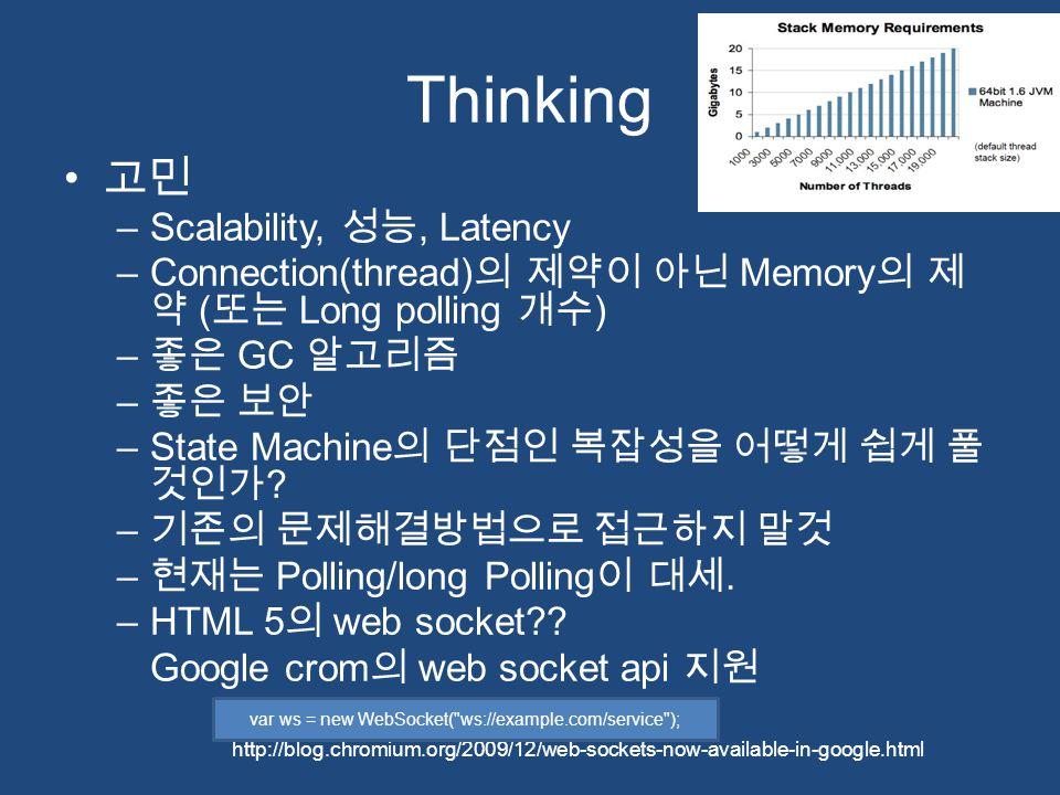 Thinking 고민 –Scalability, 성능, Latency –Connection(thread) 의 제약이 아닌 Memory 의 제 약 ( 또는 Long polling 개수 ) – 좋은 GC 알고리즘 – 좋은 보안 –State Machine 의 단점인 복잡성을