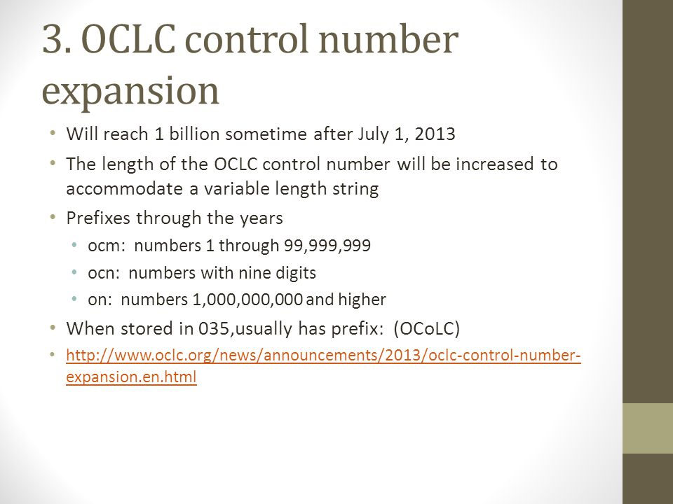 3. OCLC control number expansion Will reach 1 billion sometime after July 1, 2013 The length of the OCLC control number will be increased to accommoda