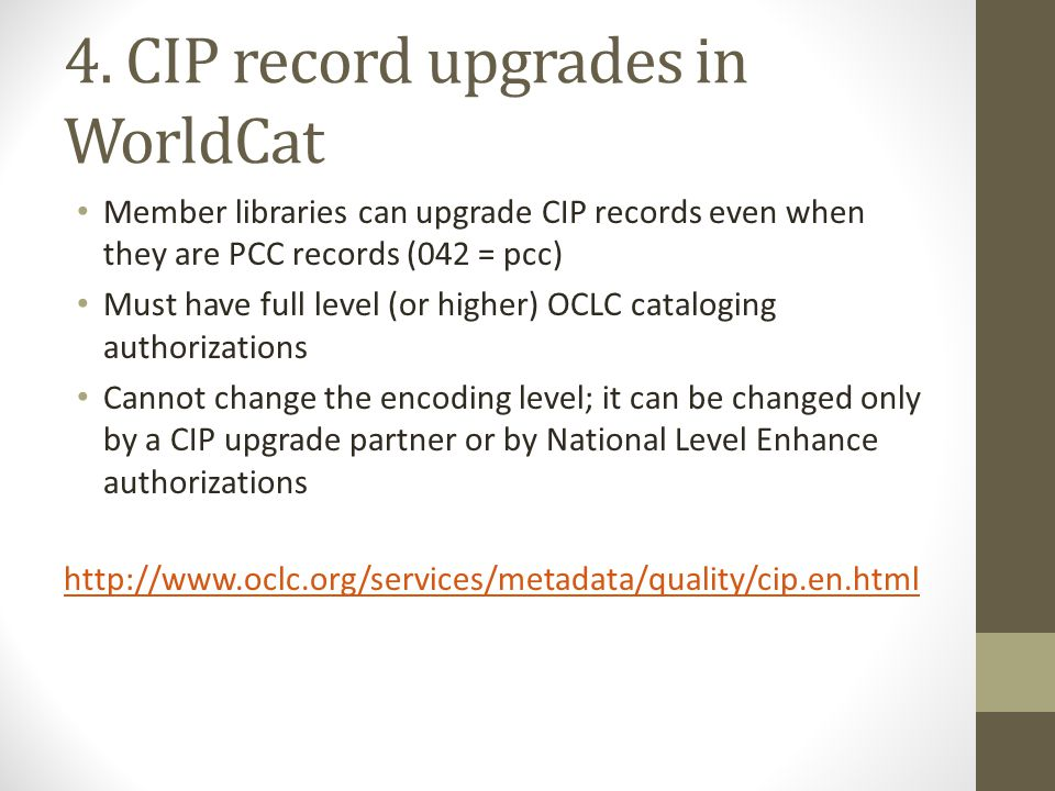 4. CIP record upgrades in WorldCat Member libraries can upgrade CIP records even when they are PCC records (042 = pcc) Must have full level (or higher