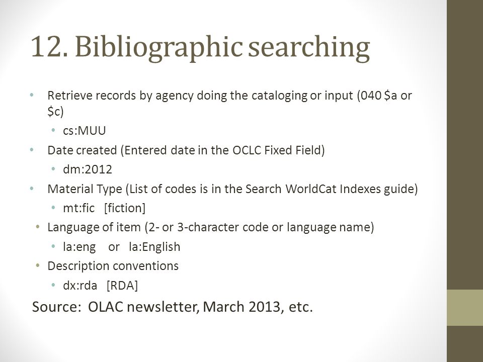 12. Bibliographic searching Retrieve records by agency doing the cataloging or input (040 $a or $c) cs:MUU Date created (Entered date in the OCLC Fixe