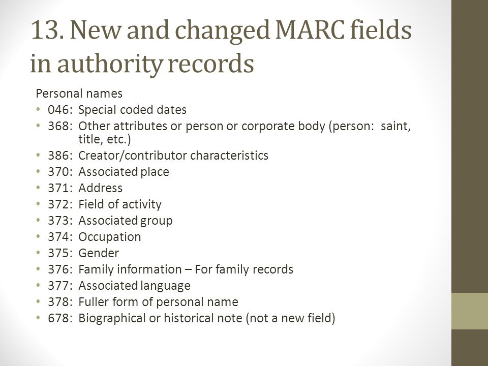 13. New and changed MARC fields in authority records Personal names 046: Special coded dates 368: Other attributes or person or corporate body (person
