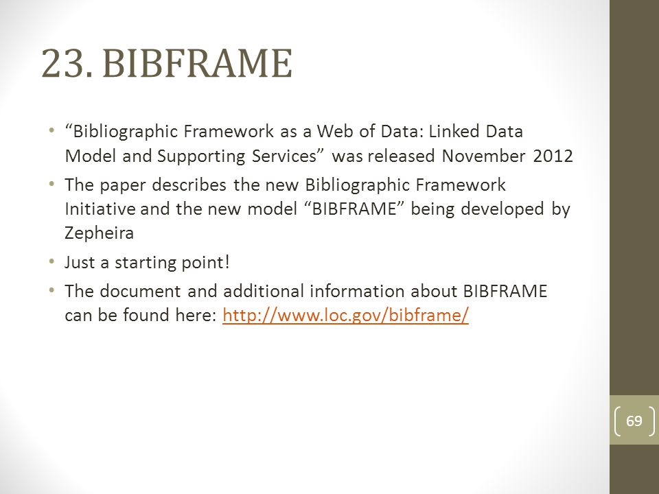 "23. BIBFRAME ""Bibliographic Framework as a Web of Data: Linked Data Model and Supporting Services"" was released November 2012 The paper describes the"