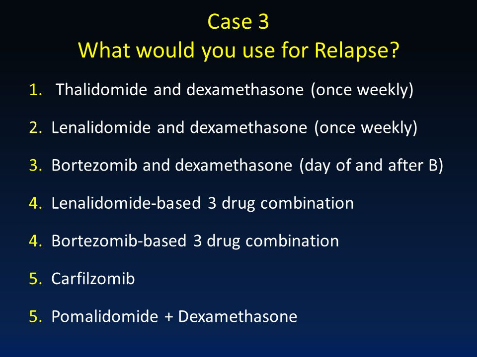 Case 3 What would you use for Relapse? 2. Lenalidomide and dexamethasone (once weekly) 3. Bortezomib and dexamethasone (day of and after B) 4. Lenalid