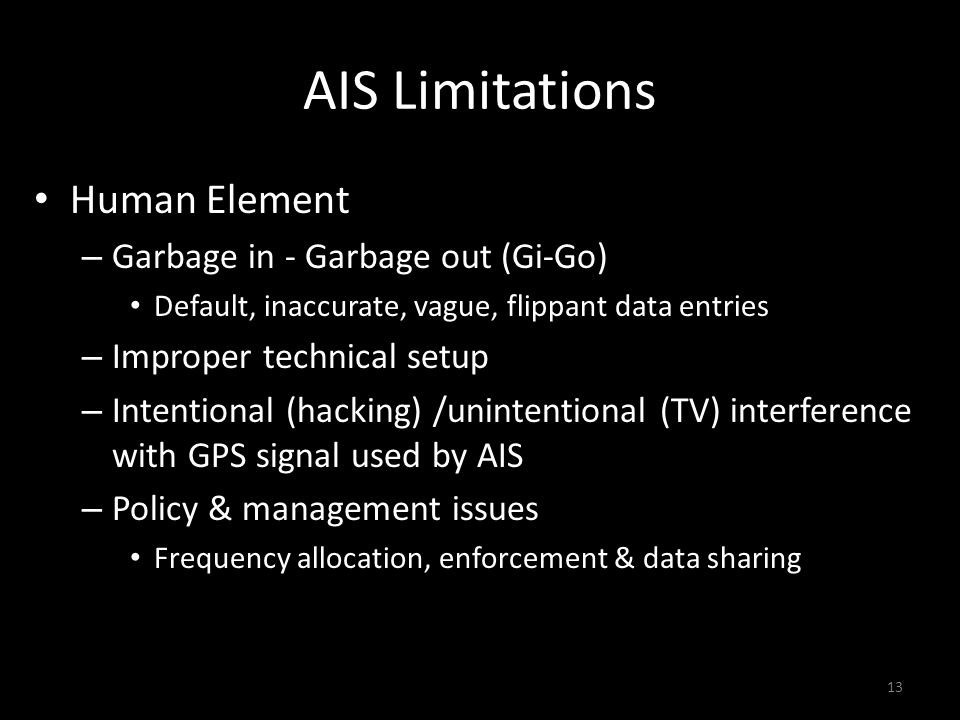 AIS Limitations Human Element – Garbage in - Garbage out (Gi-Go) Default, inaccurate, vague, flippant data entries – Improper technical setup – Intentional (hacking) /unintentional (TV) interference with GPS signal used by AIS – Policy & management issues Frequency allocation, enforcement & data sharing 13