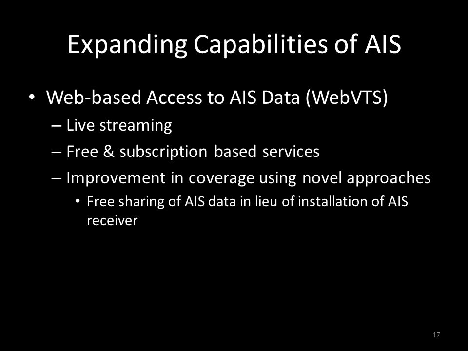 Expanding Capabilities of AIS Web-based Access to AIS Data (WebVTS) – Live streaming – Free & subscription based services – Improvement in coverage using novel approaches Free sharing of AIS data in lieu of installation of AIS receiver 17