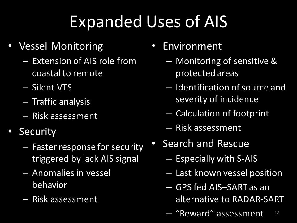 Expanded Uses of AIS Vessel Monitoring – Extension of AIS role from coastal to remote – Silent VTS – Traffic analysis – Risk assessment Security – Faster response for security triggered by lack AIS signal – Anomalies in vessel behavior – Risk assessment Environment – Monitoring of sensitive & protected areas – Identification of source and severity of incidence – Calculation of footprint – Risk assessment Search and Rescue – Especially with S-AIS – Last known vessel position – GPS fed AIS–SART as an alternative to RADAR-SART – Reward assessment 18