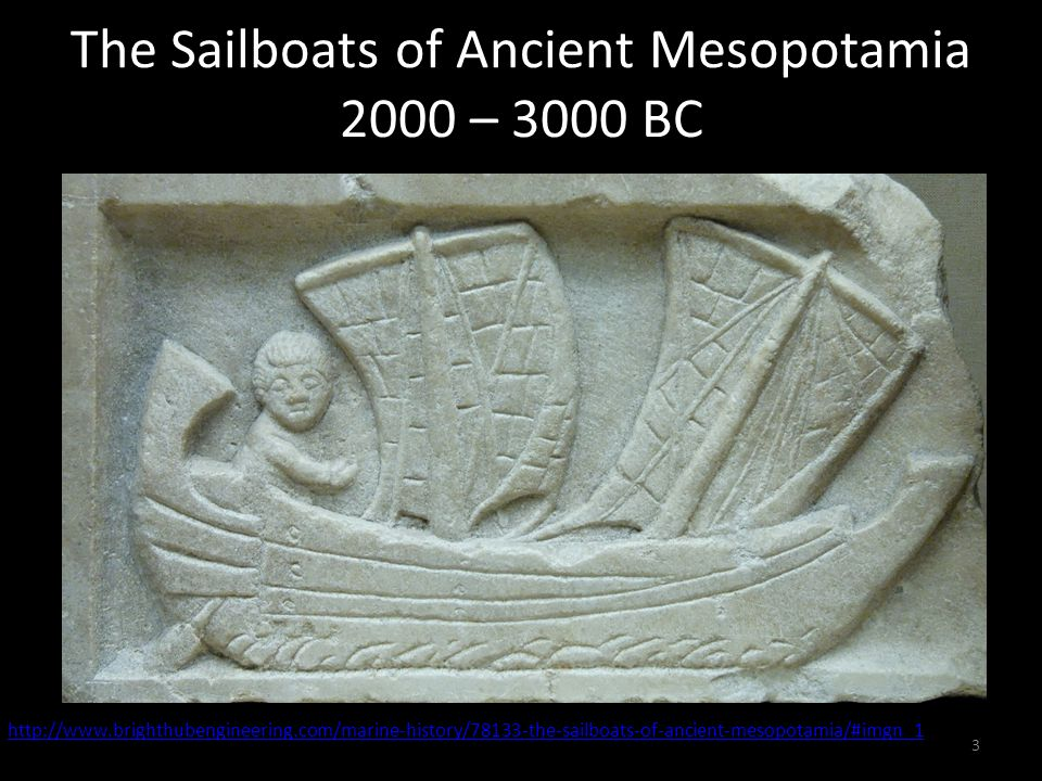 The Sailboats of Ancient Mesopotamia 2000 – 3000 BC http://www.brighthubengineering.com/marine-history/78133-the-sailboats-of-ancient-mesopotamia/#imgn_1 3