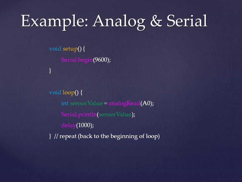 Example: Analog & Serial void setup() { Serial.begin(9600); } void loop() { int sensorValue = analogRead(A0); Serial.println(sensorValue); delay(1000)