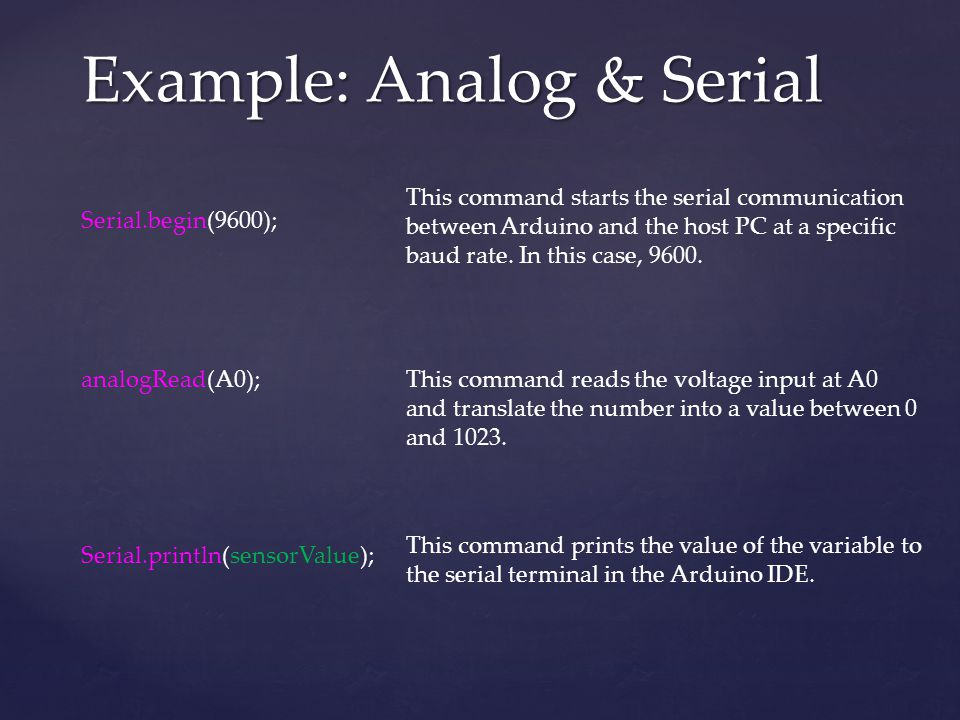 Example: Analog & Serial analogRead(A0); This command reads the voltage input at A0 and translate the number into a value between 0 and 1023. Serial.p