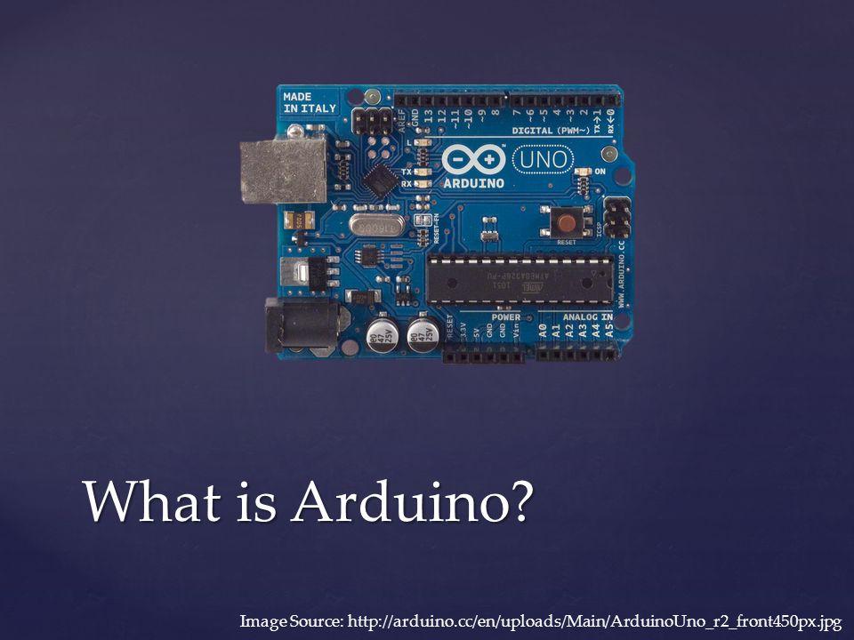 What is Arduino? Image Source: http://arduino.cc/en/uploads/Main/ArduinoUno_r2_front450px.jpg