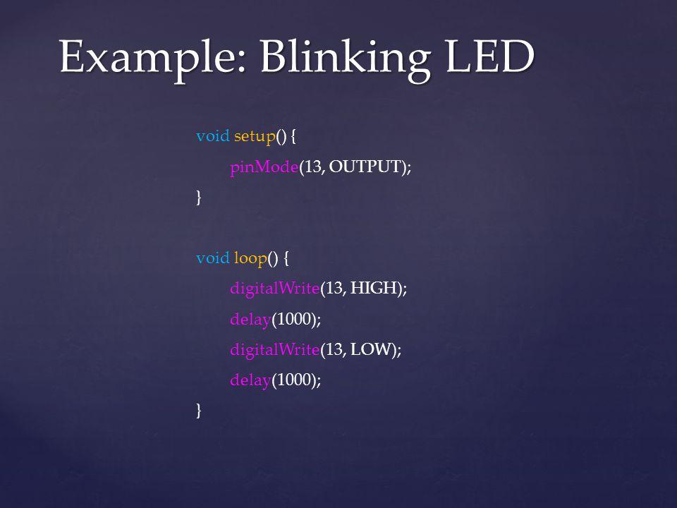 Example: Blinking LED void setup() { pinMode(13, OUTPUT); } void loop() { digitalWrite(13, HIGH); delay(1000); digitalWrite(13, LOW); delay(1000); }
