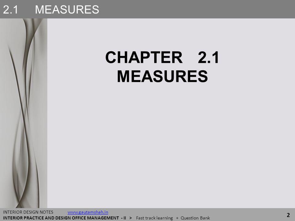 2.1 MEASURES 2 INTERIOR DESIGN NOTES www.gautamshah.inwww.gautamshah.in INTERIOR PRACTICE AND DESIGN OFFICE MANAGEMENT - II > Fast track learning + Qu