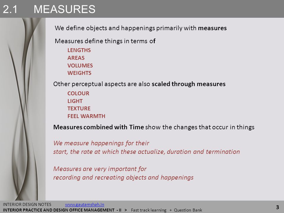 2.1 MEASURES Measures are comparative facts A thing to be measured is compared with something similar, or with a thing that has already been calibrated - measured against a known reference Our own BODY'S SIZES and CAPACITIES have been prime measures Long Distances = measured in lunch breaks or night halts Short distances = measured in arm lengths or foot steps Smaller sizes = measured with width or length palm, width of a finger Finer sizes = measured in terms barley grain Volumes = measured as holding capacity of limbs like pinch or palm Weights = measured in carrying or displacement capacity of a person or animal, such as head load, cart loads, horsepower 4 INTERIOR DESIGN NOTES www.gautamshah.inwww.gautamshah.in INTERIOR PRACTICE AND DESIGN OFFICE MANAGEMENT - II > Fast track learning + Question Bank