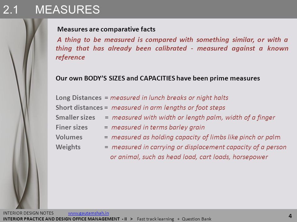 2.2 MEASURES and MODULATION MEASURES and DIMENSIONAL REFERENCING 25 INTERIOR DESIGN NOTES www.gautamshah.inwww.gautamshah.in INTERIOR PRACTICE AND DESIGN OFFICE MANAGEMENT - II > Fast track learning + Question Bank We perceive objects for their Sizes ● Length Width Height Primary reference is of comparison with our body which shows if the measure is Large or Small Other references are Gravity Horizontal vs Vertical or Up vs Down Sun East vs West Magnetism North vs South LENGTH WIDTH HEIGHT L ▪ W ▪ H create a 3D matrix Now an UNIVERSAL SYSTEM of X ▪ Y ▪ Z for spatial configurations TIME is the 4th facet of reality that defines an Event or Happening All such context - references and calibrations, however accurate, all-inclusive and well presented cannot recreate the entity like the original