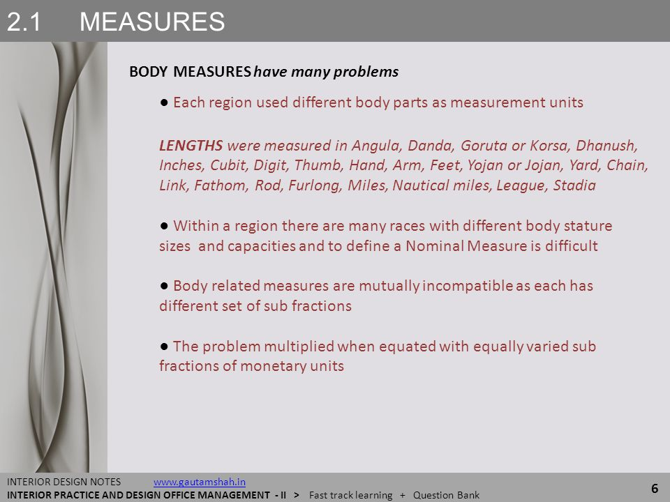 2.4 MEASUREMENTS MODULES ● MODES MODULES OF MEASUREMENTS 57 INTERIOR DESIGN NOTES www.gautamshah.inwww.gautamshah.in INTERIOR PRACTICE AND DESIGN OFFICE MANAGEMENT - II > Fast track learning + Question Bank FACTORS THAT FORMAT MODULES OF MEASUREMENTS ● Module of Measurement, as far as possible match the Natural or custom lots of the item ● Items should be so placed (in both, time and space) that it is possible to take an account of them in their obvious lots or modules ● Items are supplied or created in lots, and even after value addition processing, may not lose the basic personality of their lot-based accountability, so a consistent module of measurement is preferable ● Module of Measurements must override the minor Quantitative and Qualitative variations within a lot.