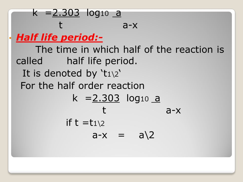 k =2.303 log 10 a t a-x Half life period:- The time in which half of the reaction is called half life period. It is denoted by 't 1\2 ' For the half o
