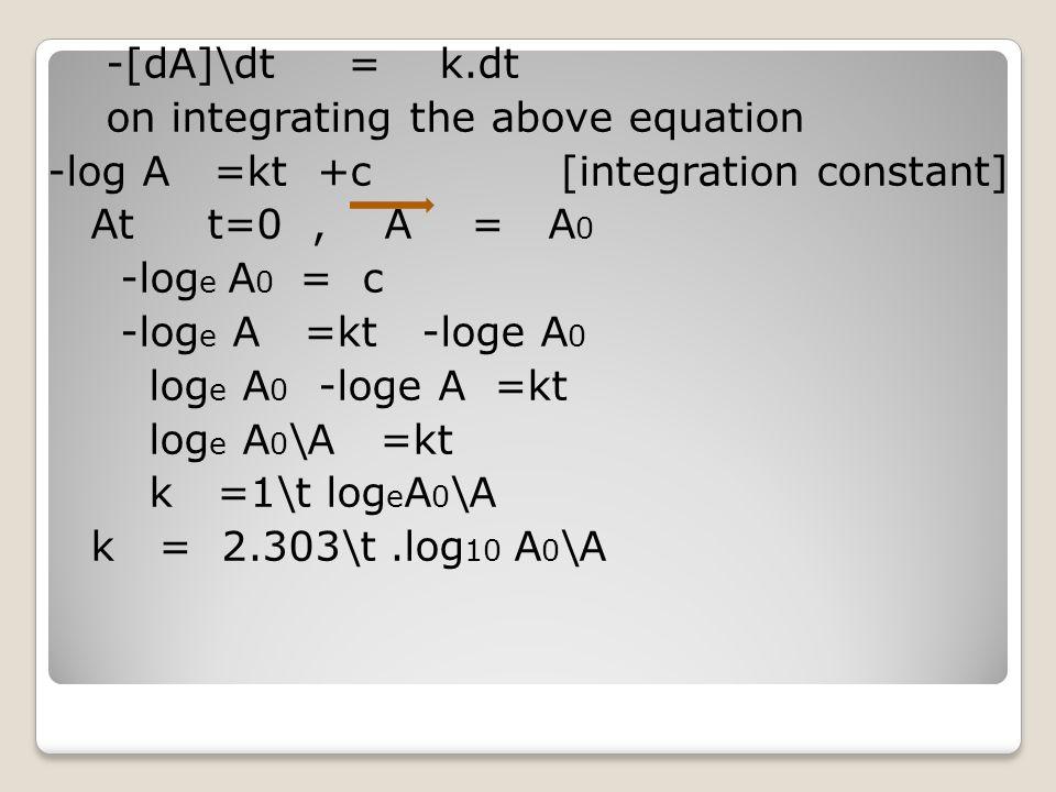 -[dA]\dt = k.dt on integrating the above equation -log A =kt +c [integration constant] At t=0, A = A 0 -log e A 0 = c -log e A =kt -loge A 0 log e A 0