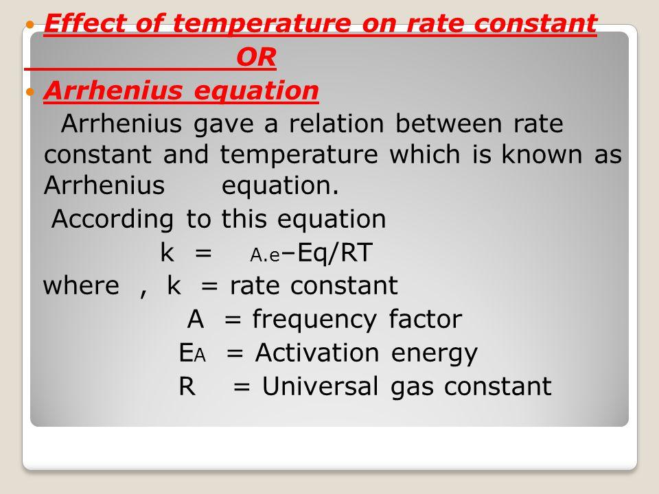 Effect of temperature on rate constant OR Arrhenius equation Arrhenius gave a relation between rate constant and temperature which is known as Arrheni