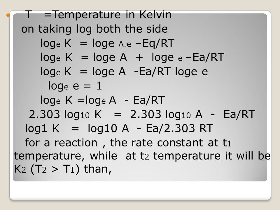 T =Temperature in Kelvin on taking log both the side log e K = loge A.e –Eq/RT log e K = loge A + loge e –Ea/RT log e K = loge A -Ea/RT loge e log e e