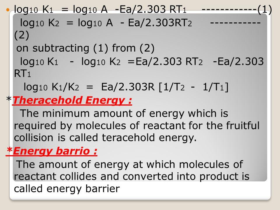 log 10 K 1 = log 10 A -Ea/2.303 RT 1 ------------(1) log 10 K 2 = log 10 A - Ea/2.303RT 2 ----------- (2) on subtracting (1) from (2) log 10 K 1 - log