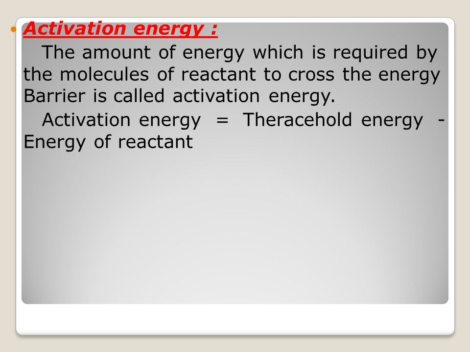 Activation energy : The amount of energy which is required by the molecules of reactant to cross the energy Barrier is called activation energy. Activ