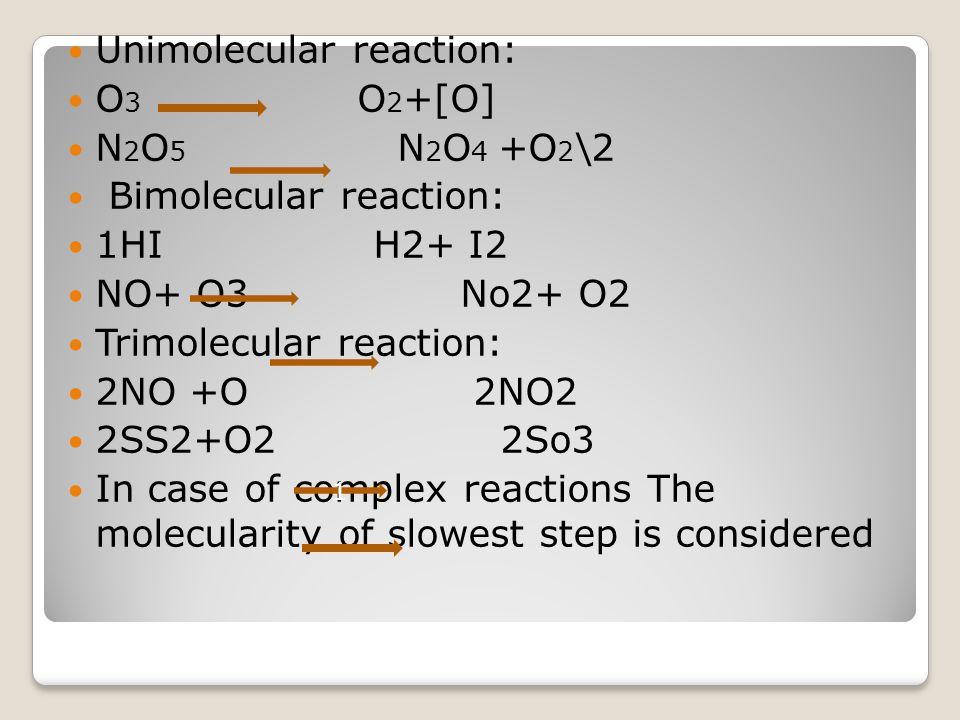 Unimolecular reaction: O 3 O 2 +[O] N 2 O 5 N 2 O 4 +O 2 \2 Bimolecular reaction: 1HI H2+ I2 NO+ O3 No2+ O2 Trimolecular reaction: 2NO +O 2NO2 2SS2+O2
