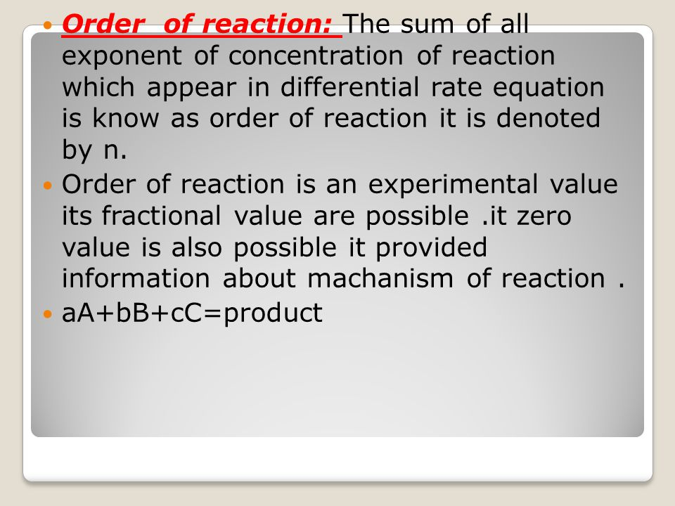 Order of reaction: The sum of all exponent of concentration of reaction which appear in differential rate equation is know as order of reaction it is