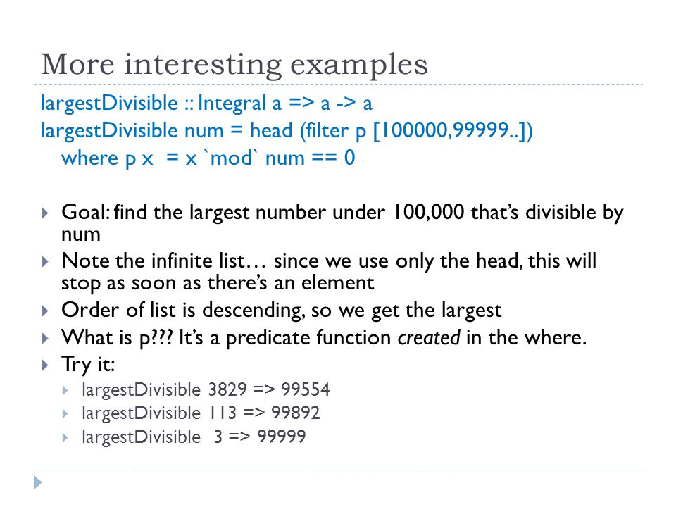 More interesting examples largestDivisible :: Integral a => a -> a largestDivisible num = head (filter p [100000,99999..]) where p x = x `mod` num == 0  Goal: find the largest number under 100,000 that's divisible by num  Note the infinite list… since we use only the head, this will stop as soon as there's an element  Order of list is descending, so we get the largest  What is p .