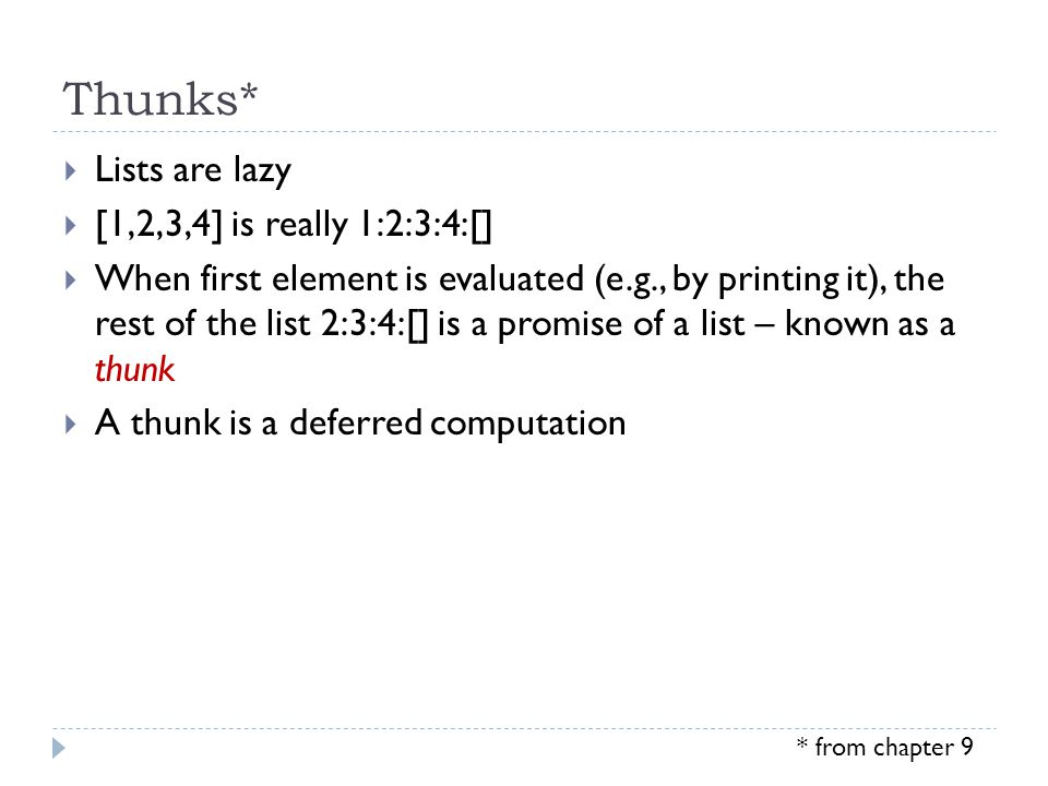 Thunks*  Lists are lazy  [1,2,3,4] is really 1:2:3:4:[]  When first element is evaluated (e.g., by printing it), the rest of the list 2:3:4:[] is a promise of a list – known as a thunk  A thunk is a deferred computation * from chapter 9