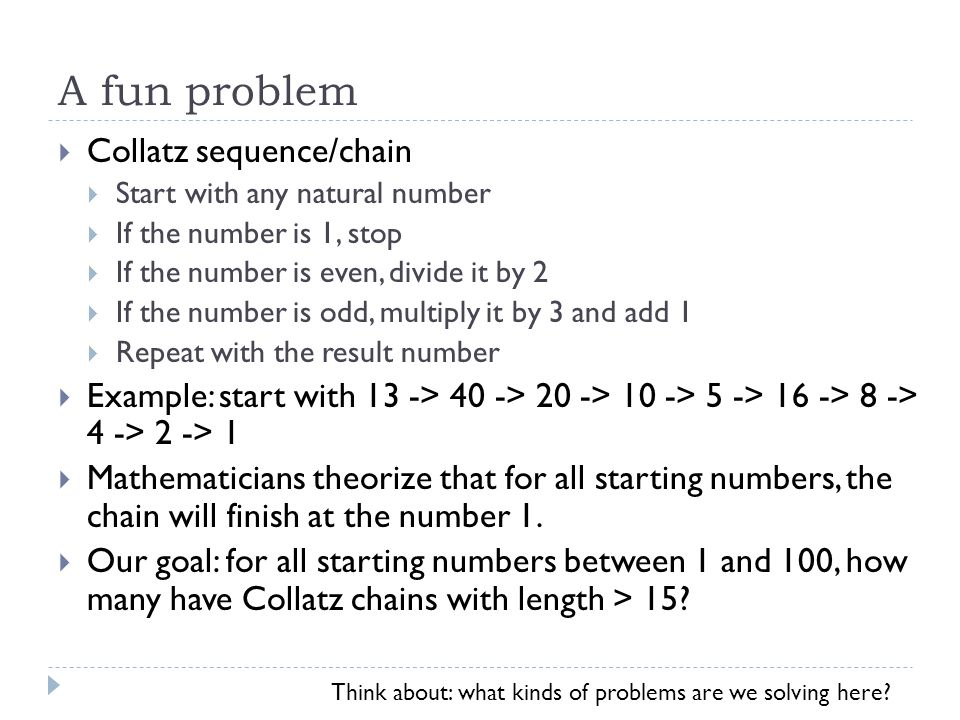 A fun problem  Collatz sequence/chain  Start with any natural number  If the number is 1, stop  If the number is even, divide it by 2  If the number is odd, multiply it by 3 and add 1  Repeat with the result number  Example: start with 13 -> 40 -> 20 -> 10 -> 5 -> 16 -> 8 -> 4 -> 2 -> 1  Mathematicians theorize that for all starting numbers, the chain will finish at the number 1.