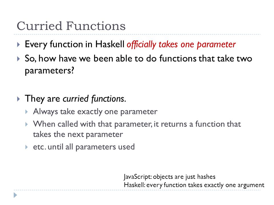  Every function in Haskell officially takes one parameter  So, how have we been able to do functions that take two parameters.