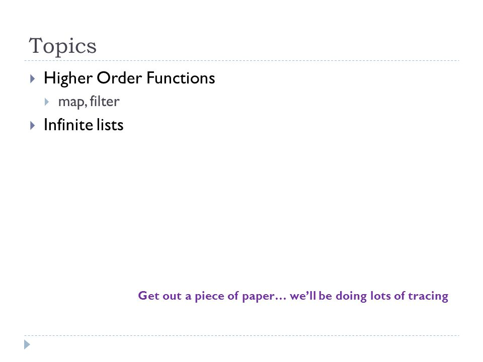 Topics  Higher Order Functions  map, filter  Infinite lists Get out a piece of paper… we'll be doing lots of tracing