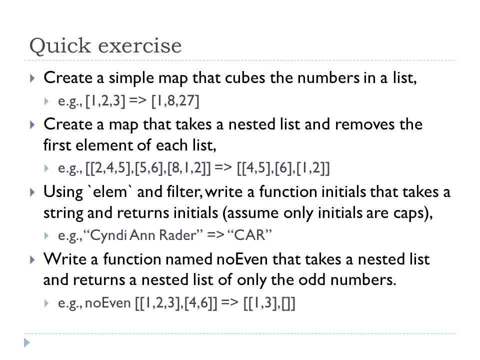 Quick exercise  Create a simple map that cubes the numbers in a list,  e.g., [1,2,3] => [1,8,27]  Create a map that takes a nested list and removes the first element of each list,  e.g., [[2,4,5],[5,6],[8,1,2]] => [[4,5],[6],[1,2]]  Using `elem` and filter, write a function initials that takes a string and returns initials (assume only initials are caps),  e.g., Cyndi Ann Rader => CAR  Write a function named noEven that takes a nested list and returns a nested list of only the odd numbers.