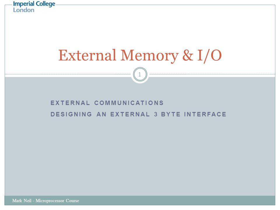 EXTERNAL COMMUNICATIONS DESIGNING AN EXTERNAL 3 BYTE INTERFACE Mark Neil - Microprocessor Course 1 External Memory & I/O