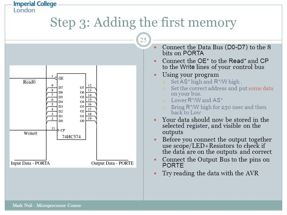 Step 3: Adding the first memory Mark Neil - Microprocessor Course 25 Connect the Data Bus ( D0-D7 ) to the 8 bits on PORTA Connect the OE* to the Read* and CP to the Write lines of your control bus Using your program  Set AS* high and R*/W high.
