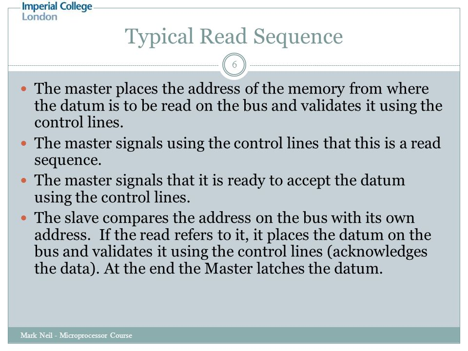 Typical Read Sequence Mark Neil - Microprocessor Course 6 The master places the address of the memory from where the datum is to be read on the bus and validates it using the control lines.