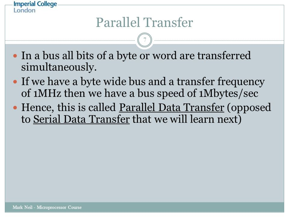 Parallel Transfer Mark Neil - Microprocessor Course 7 In a bus all bits of a byte or word are transferred simultaneously.
