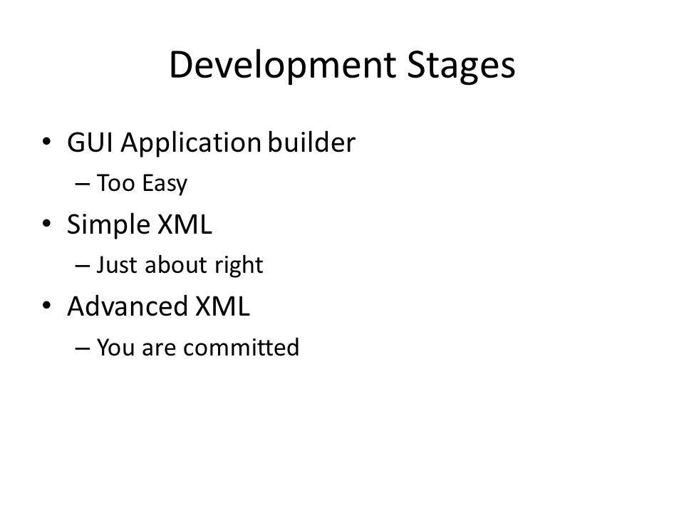 Development Stages GUI Application builder – Too Easy Simple XML – Just about right Advanced XML – You are committed