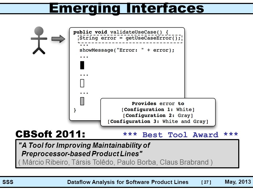 [ 27 ] Dataflow Analysis for Software Product Lines May, 2013 SSS Emerging Interfaces A Tool for Improving Maintainability of Preprocessor-based Product Lines ( Márcio Ribeiro, Társis Tolêdo, Paulo Borba, Claus Brabrand ) *** Best Tool Award *** CBSoft 2011: