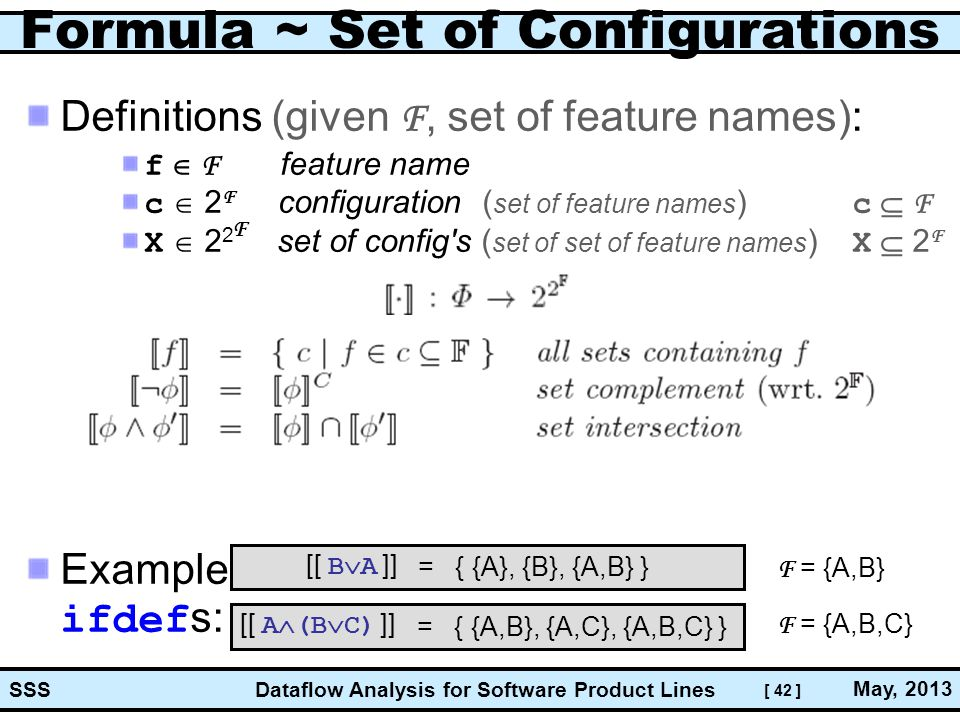 [ 42 ] Dataflow Analysis for Software Product Lines May, 2013 SSS Formula ~ Set of Configurations Definitions (given F, set of feature names): f  F feature name c  2 F configuration ( set of feature names ) c  F X  2 2 set of config s ( set of set of feature names ) X  2 F Example ifdef s: F [[ B  A ]] [[ A  (B  C) ]] F = {A,B} F = {A,B,C} = { {A}, {B}, {A,B} } = { {A,B}, {A,C}, {A,B,C} }