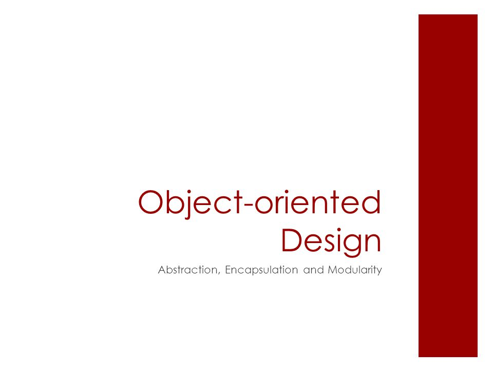 Object-oriented Design Abstraction, Encapsulation and Modularity