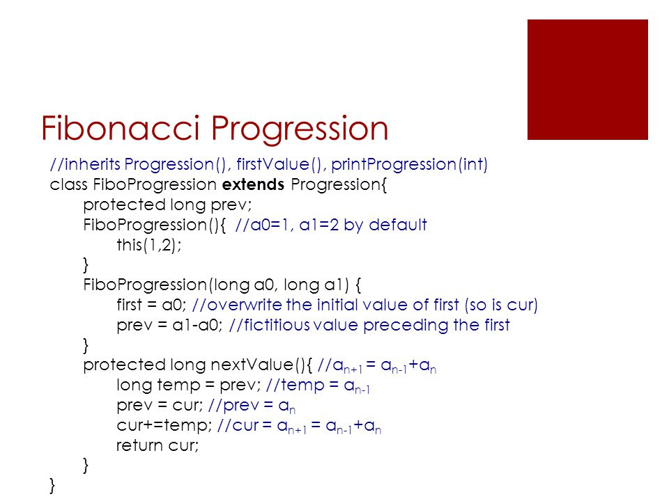 Fibonacci Progression //inherits Progression(), firstValue(), printProgression(int) class FiboProgression extends Progression{ protected long prev; Fi