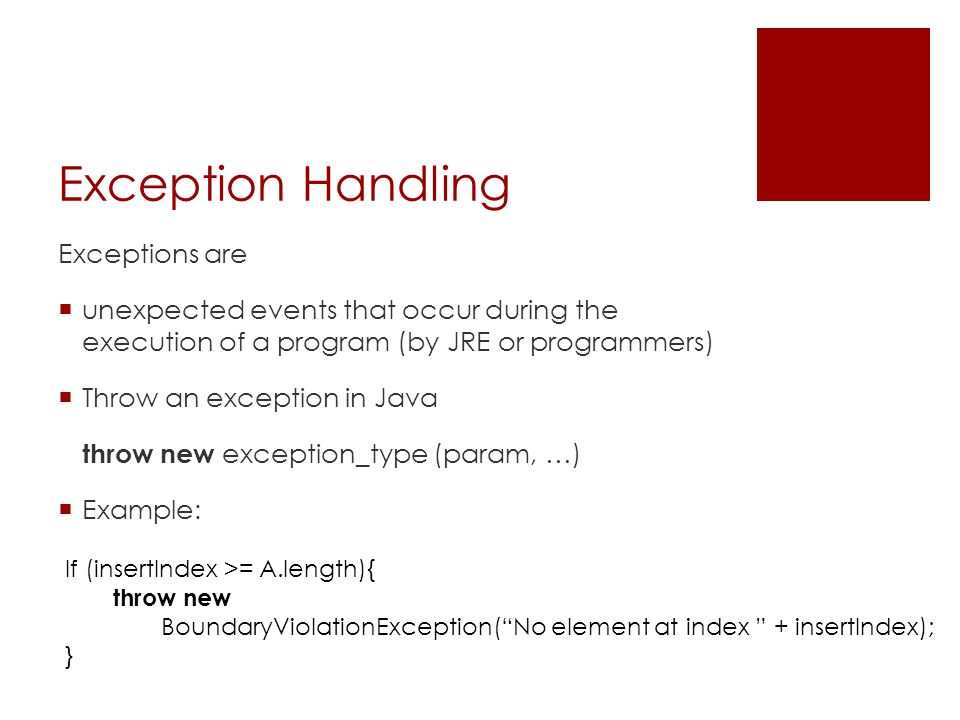Exception Handling Exceptions are  unexpected events that occur during the execution of a program (by JRE or programmers)  Throw an exception in Jav